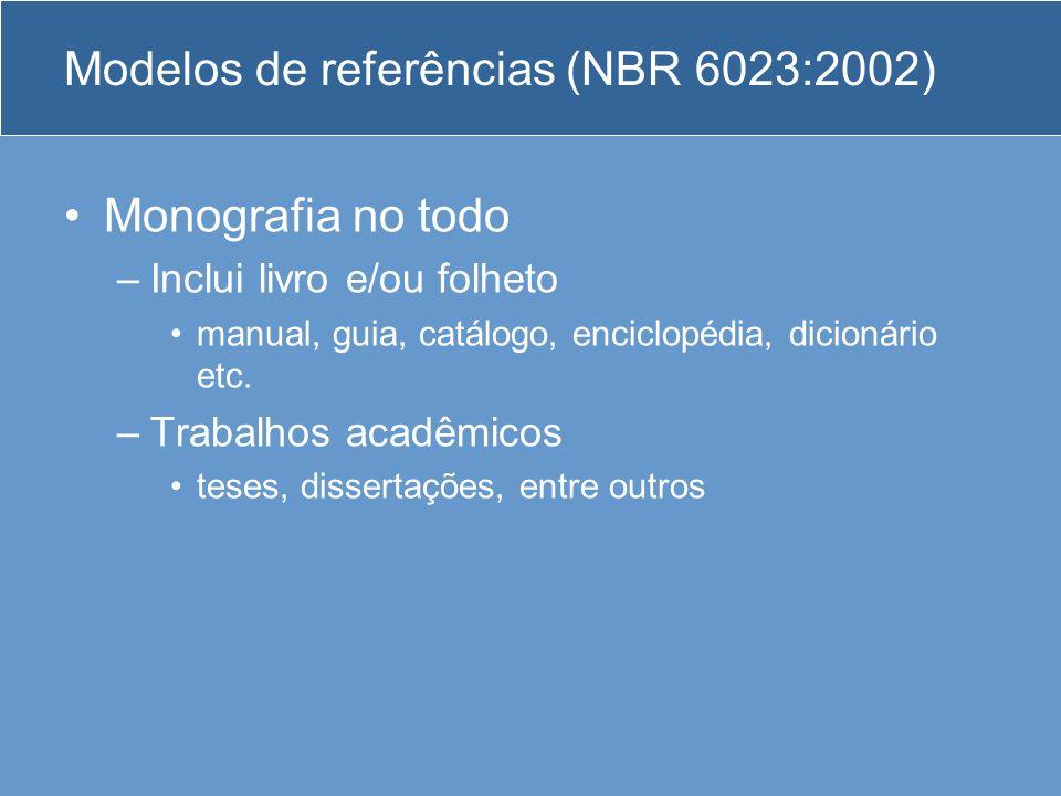 Modelos de referências (NBR 6023:2002) Monografia no todo –Inclui livro e/ou folheto manual, guia, catálogo, enciclopédia, dicionário etc. –Trabalhos