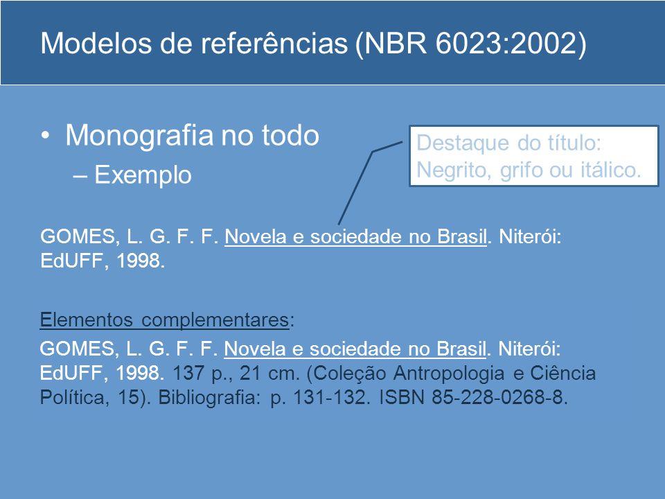 Modelos de referências (NBR 6023:2002) Monografia no todo –Exemplo GOMES, L. G. F. F. Novela e sociedade no Brasil. Niterói: EdUFF, 1998. Elementos co
