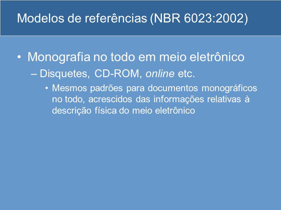 Modelos de referências (NBR 6023:2002) Monografia no todo em meio eletrônico –Disquetes, CD-ROM, online etc. Mesmos padrões para documentos monográfic