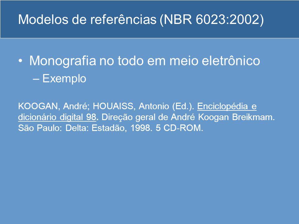 Modelos de referências (NBR 6023:2002) Monografia no todo em meio eletrônico –Exemplo KOOGAN, André; HOUAISS, Antonio (Ed.). Enciclopédia e dicionário