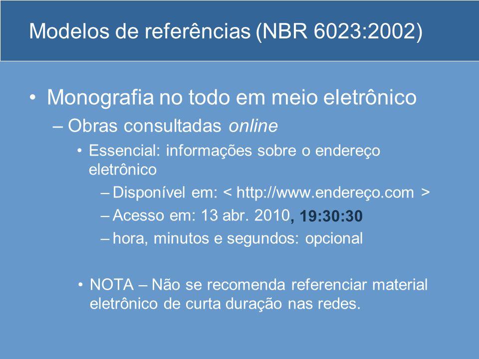 Modelos de referências (NBR 6023:2002) Monografia no todo em meio eletrônico –Obras consultadas online Essencial: informações sobre o endereço eletrôn