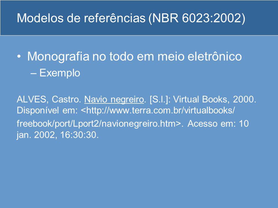 Modelos de referências (NBR 6023:2002) Monografia no todo em meio eletrônico –Exemplo ALVES, Castro. Navio negreiro. [S.l.]: Virtual Books, 2000. Disp