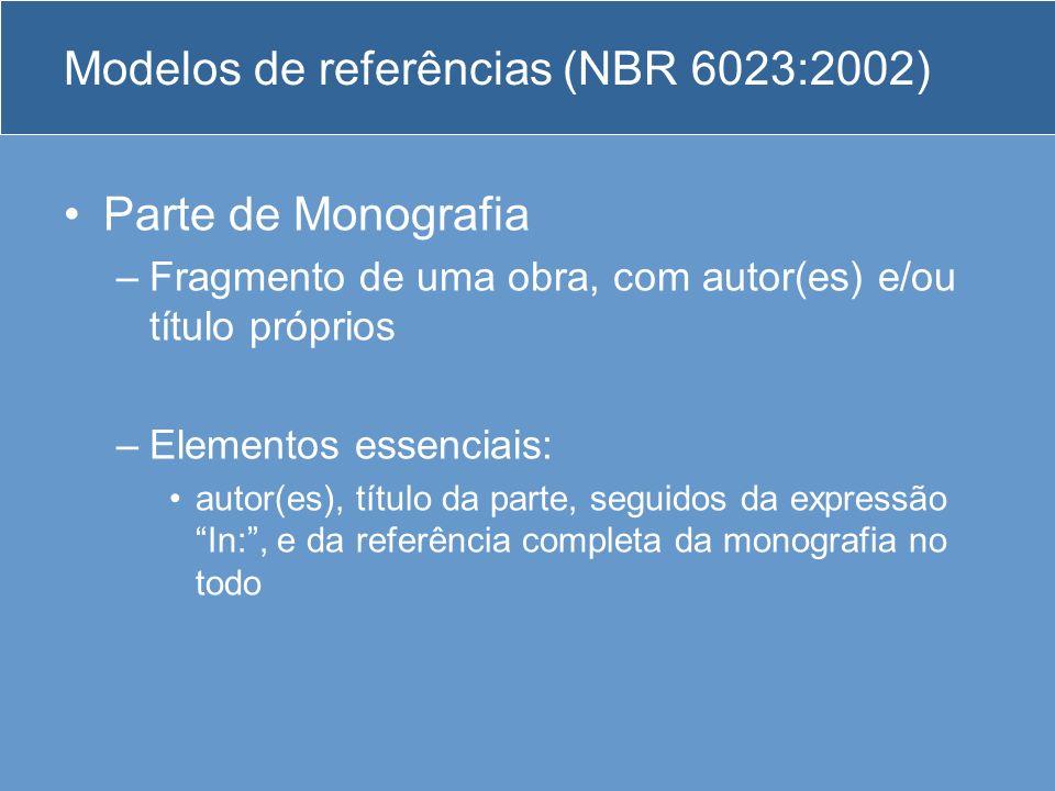 Modelos de referências (NBR 6023:2002) Parte de Monografia –Fragmento de uma obra, com autor(es) e/ou título próprios –Elementos essenciais: autor(es)