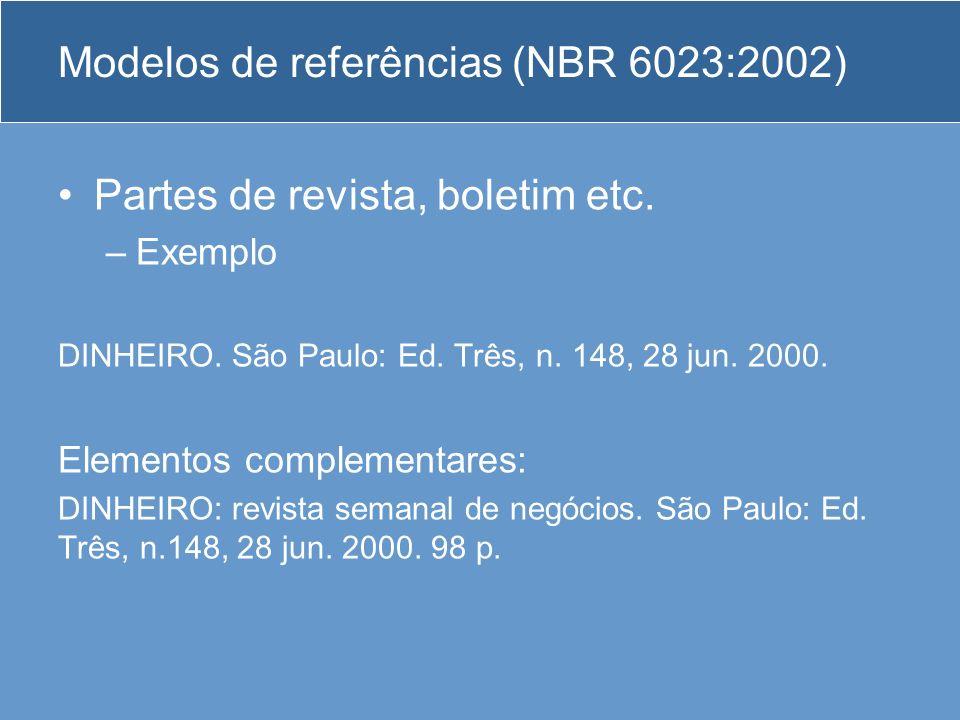 Modelos de referências (NBR 6023:2002) Partes de revista, boletim etc. –Exemplo DINHEIRO. São Paulo: Ed. Três, n. 148, 28 jun. 2000. Elementos complem