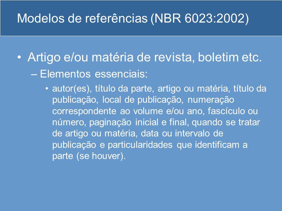 Modelos de referências (NBR 6023:2002) Artigo e/ou matéria de revista, boletim etc. –Elementos essenciais: autor(es), título da parte, artigo ou matér