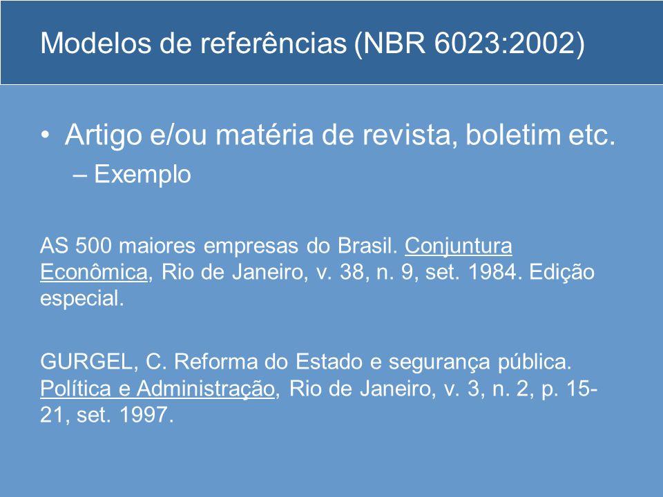 Modelos de referências (NBR 6023:2002) Artigo e/ou matéria de revista, boletim etc. –Exemplo AS 500 maiores empresas do Brasil. Conjuntura Econômica,