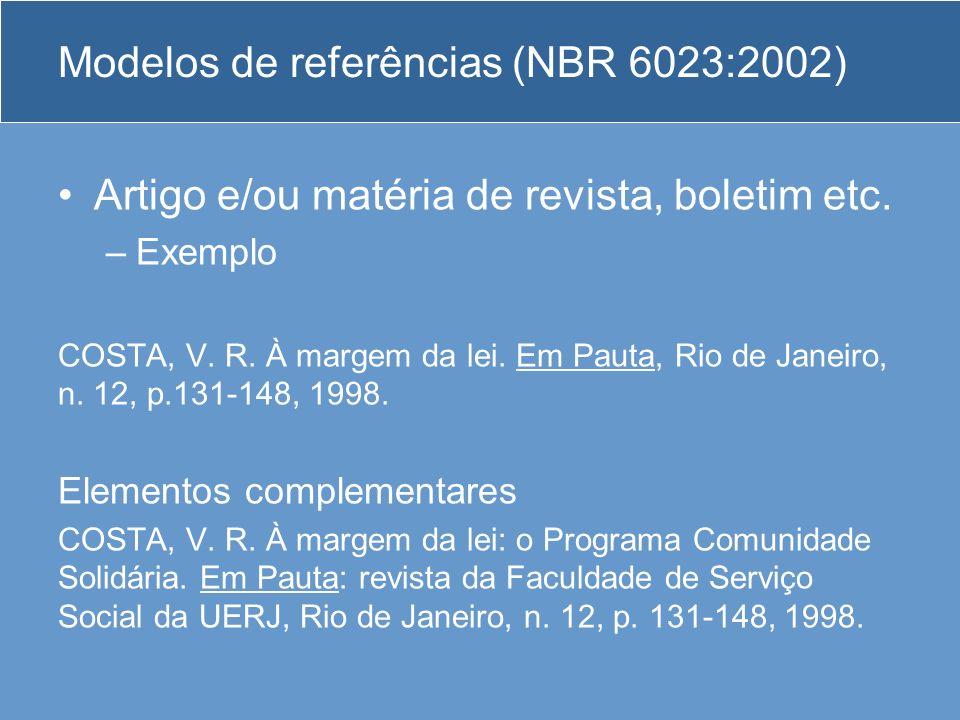 Modelos de referências (NBR 6023:2002) Artigo e/ou matéria de revista, boletim etc. –Exemplo COSTA, V. R. À margem da lei. Em Pauta, Rio de Janeiro, n