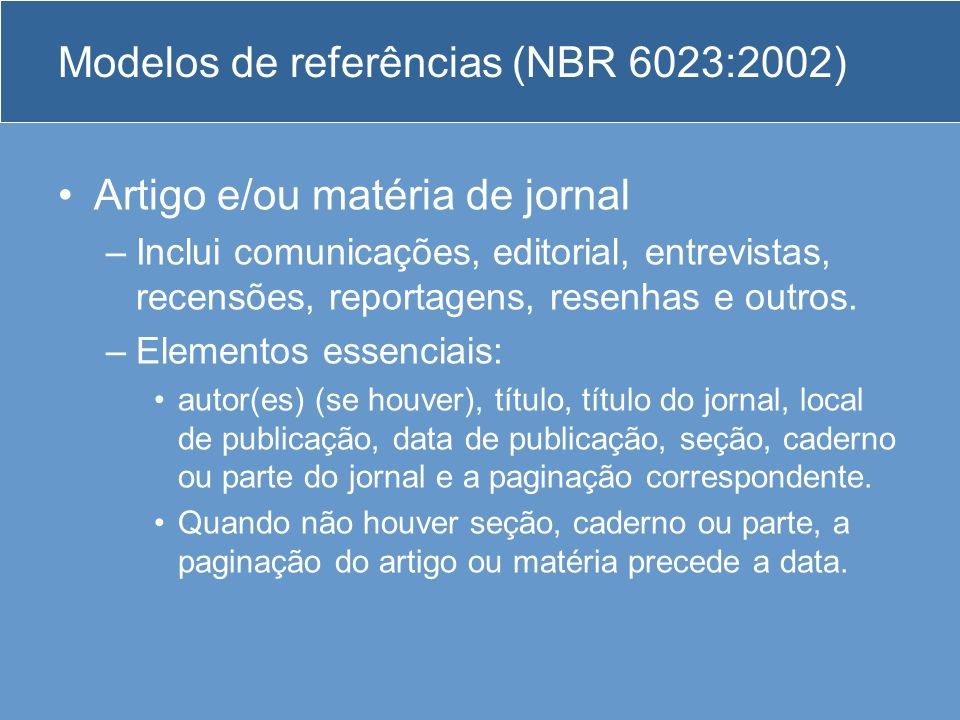 Modelos de referências (NBR 6023:2002) Artigo e/ou matéria de jornal –Inclui comunicações, editorial, entrevistas, recensões, reportagens, resenhas e