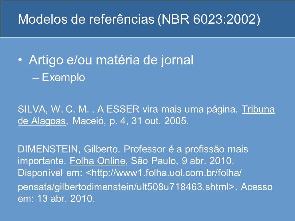 Modelos de referências (NBR 6023:2002) Artigo e/ou matéria de jornal –Exemplo SILVA, W. C. M.. A ESSER vira mais uma página. Tribuna de Alagoas, Macei