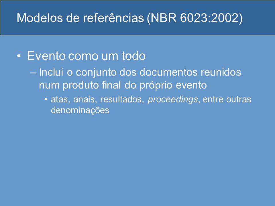 Modelos de referências (NBR 6023:2002) Evento como um todo –Inclui o conjunto dos documentos reunidos num produto final do próprio evento atas, anais,