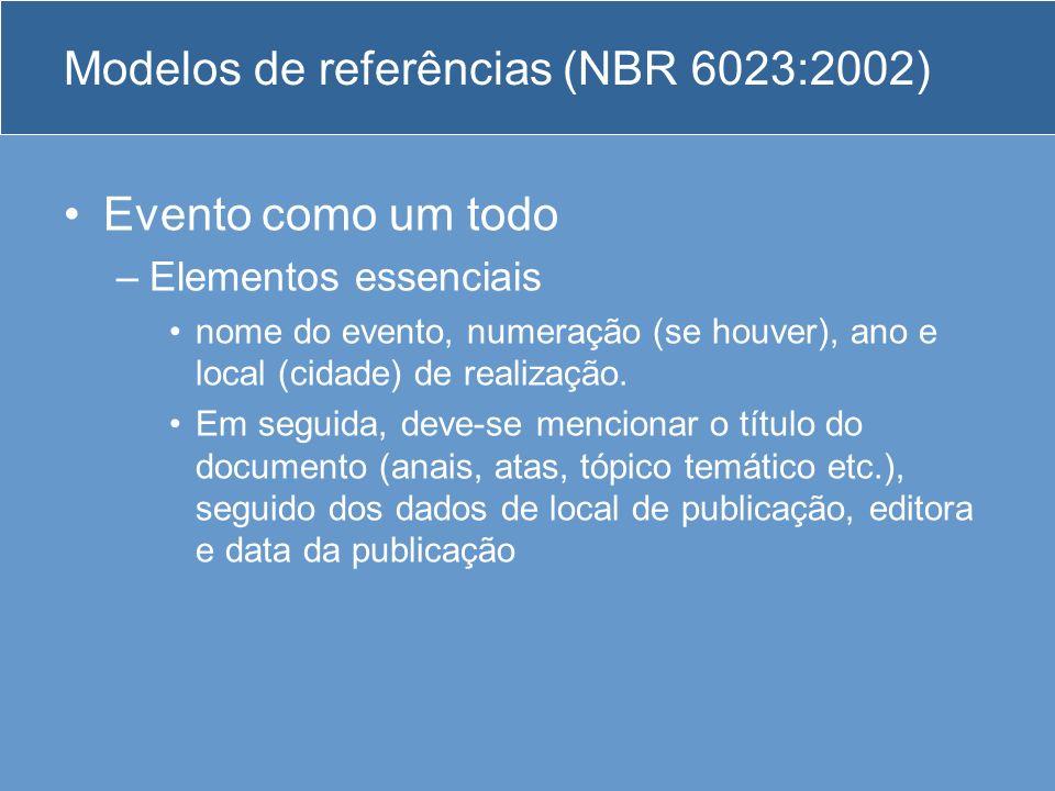 Modelos de referências (NBR 6023:2002) Evento como um todo –Elementos essenciais nome do evento, numeração (se houver), ano e local (cidade) de realiz