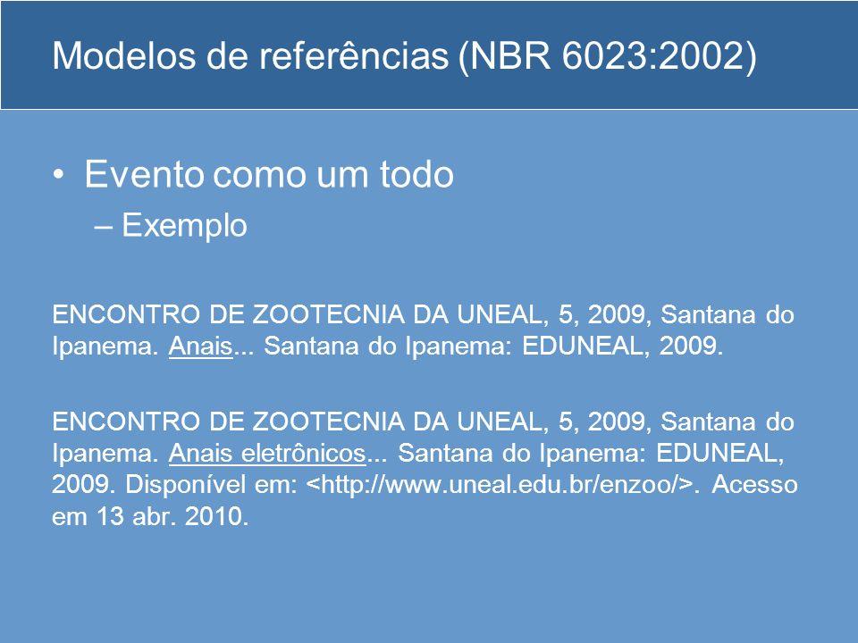 Modelos de referências (NBR 6023:2002) Evento como um todo –Exemplo ENCONTRO DE ZOOTECNIA DA UNEAL, 5, 2009, Santana do Ipanema. Anais... Santana do I