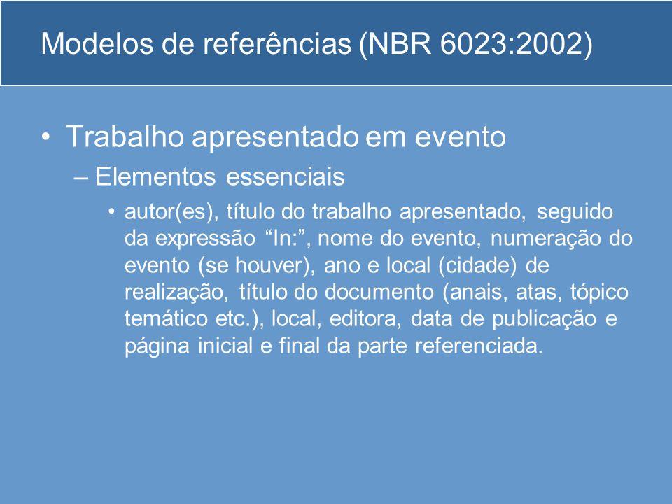 Modelos de referências (NBR 6023:2002) Trabalho apresentado em evento –Elementos essenciais autor(es), título do trabalho apresentado, seguido da expr