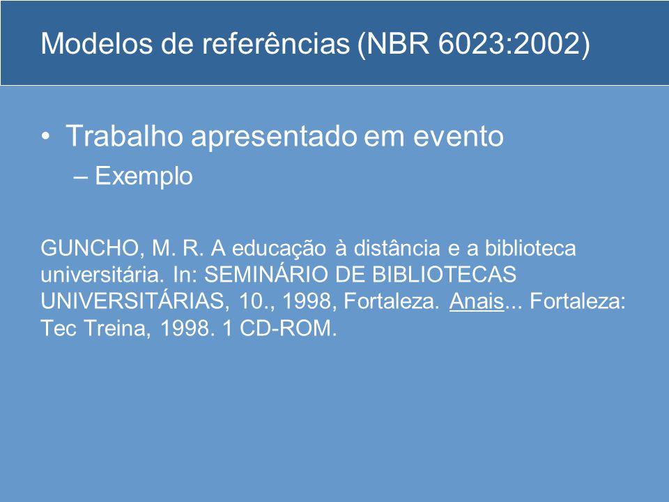 Modelos de referências (NBR 6023:2002) Trabalho apresentado em evento –Exemplo GUNCHO, M. R. A educação à distância e a biblioteca universitária. In: