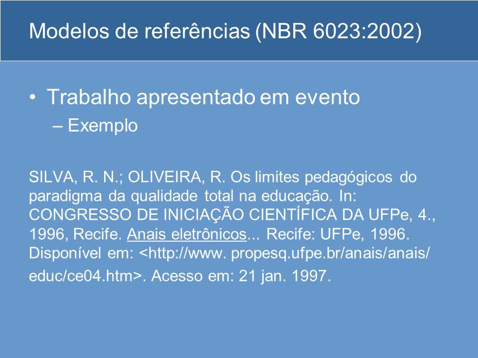 Modelos de referências (NBR 6023:2002) Trabalho apresentado em evento –Exemplo SILVA, R. N.; OLIVEIRA, R. Os limites pedagógicos do paradigma da quali