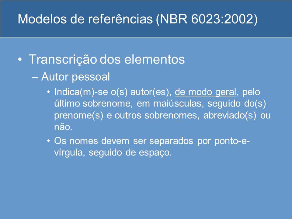Modelos de referências (NBR 6023:2002) Transcrição dos elementos –Autor pessoal Indica(m)-se o(s) autor(es), de modo geral, pelo último sobrenome, em