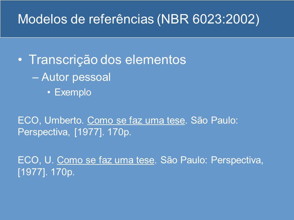 Modelos de referências (NBR 6023:2002) Transcrição dos elementos –Autor pessoal Exemplo ECO, Umberto. Como se faz uma tese. São Paulo: Perspectiva, [1