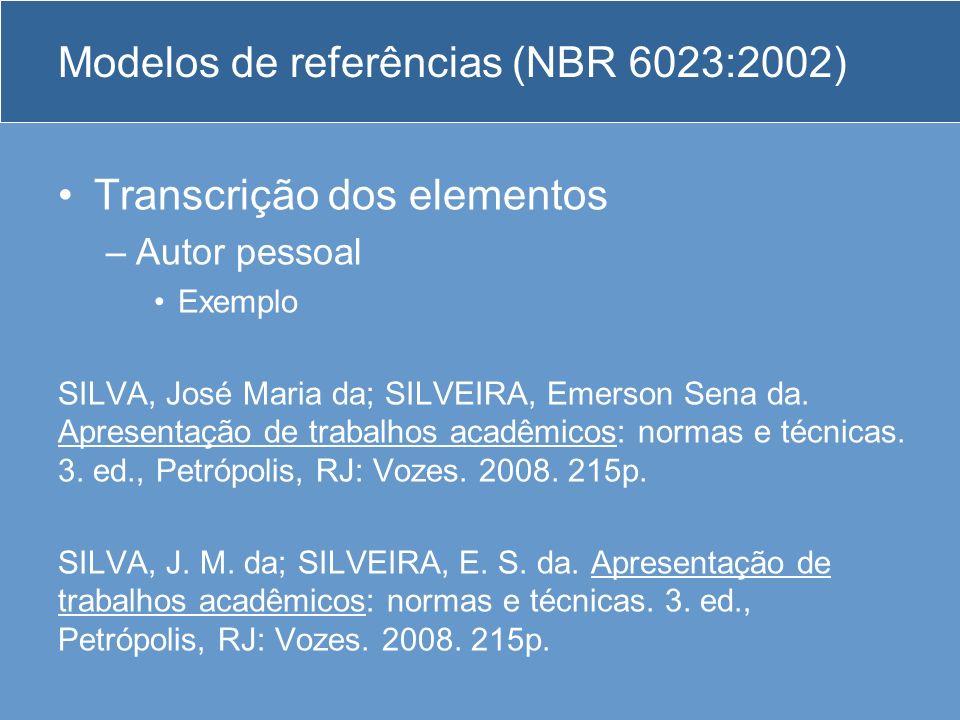Modelos de referências (NBR 6023:2002) Transcrição dos elementos –Autor pessoal Exemplo SILVA, José Maria da; SILVEIRA, Emerson Sena da. Apresentação