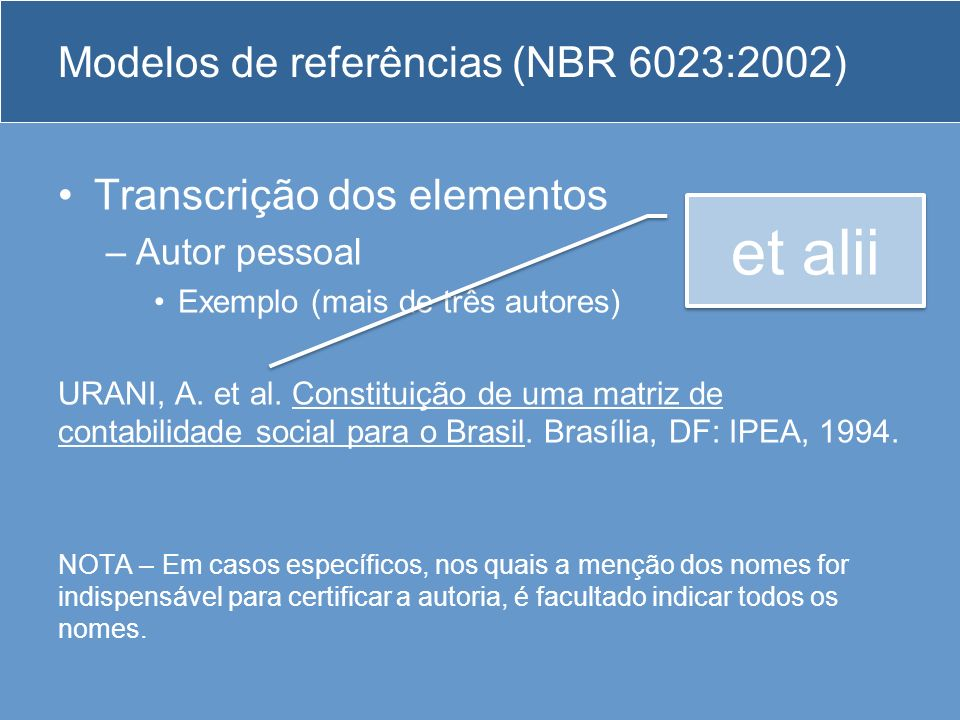 Modelos de referências (NBR 6023:2002) Transcrição dos elementos –Autor pessoal Exemplo (mais de três autores) URANI, A. et al. Constituição de uma ma