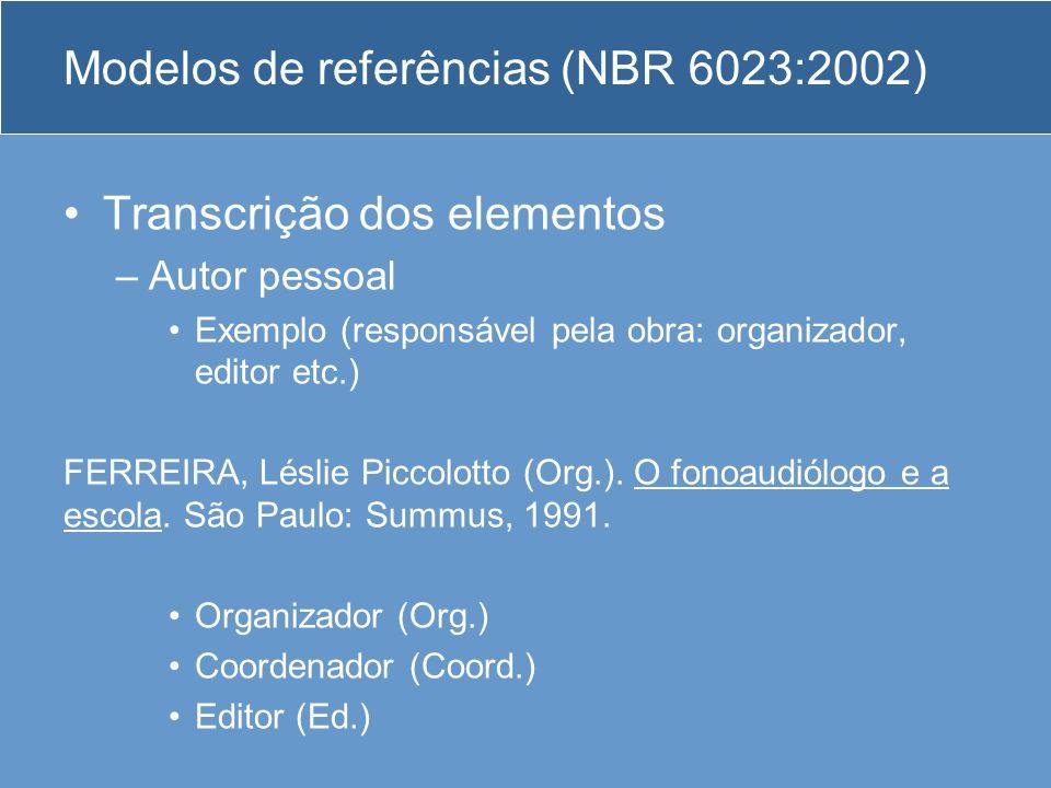 Modelos de referências (NBR 6023:2002) Transcrição dos elementos –Autor pessoal Exemplo (responsável pela obra: organizador, editor etc.) FERREIRA, Lé