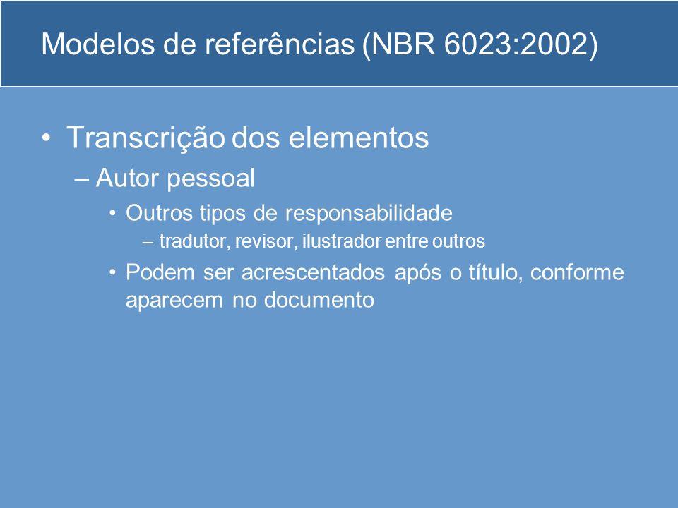 Modelos de referências (NBR 6023:2002) Transcrição dos elementos –Autor pessoal Outros tipos de responsabilidade –tradutor, revisor, ilustrador entre