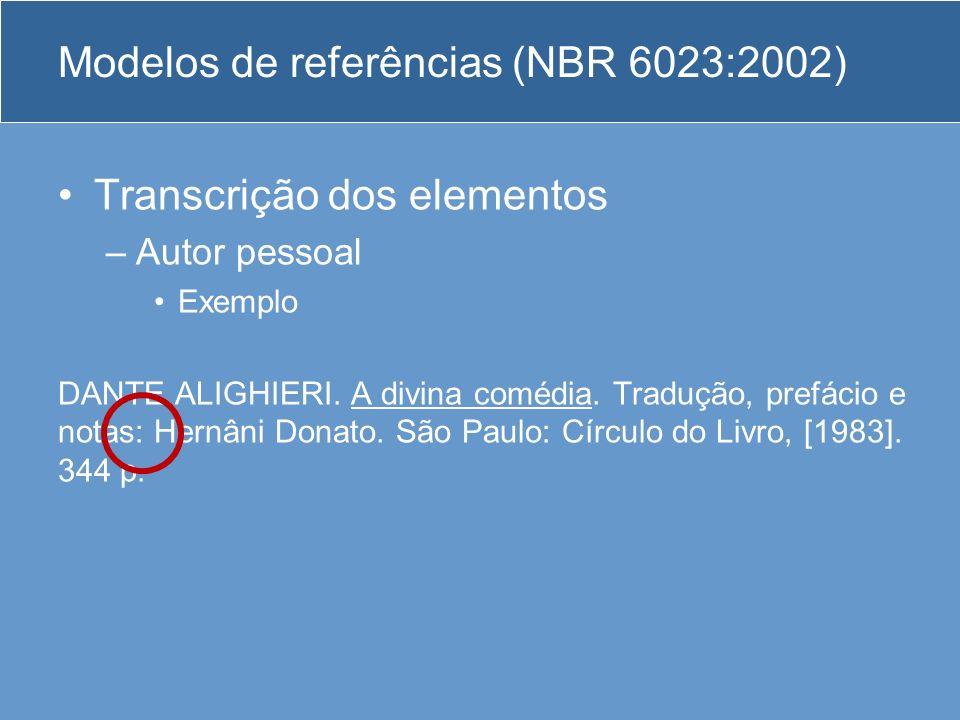 Modelos de referências (NBR 6023:2002) Transcrição dos elementos –Autor pessoal Exemplo DANTE ALIGHIERI. A divina comédia. Tradução, prefácio e notas: