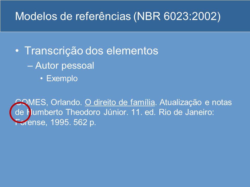 Modelos de referências (NBR 6023:2002) Transcrição dos elementos –Autor pessoal Exemplo GOMES, Orlando. O direito de família. Atualização e notas de H