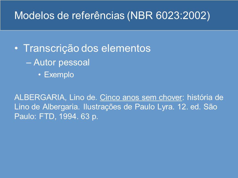 Modelos de referências (NBR 6023:2002) Transcrição dos elementos –Autor pessoal Exemplo ALBERGARIA, Lino de. Cinco anos sem chover: história de Lino d