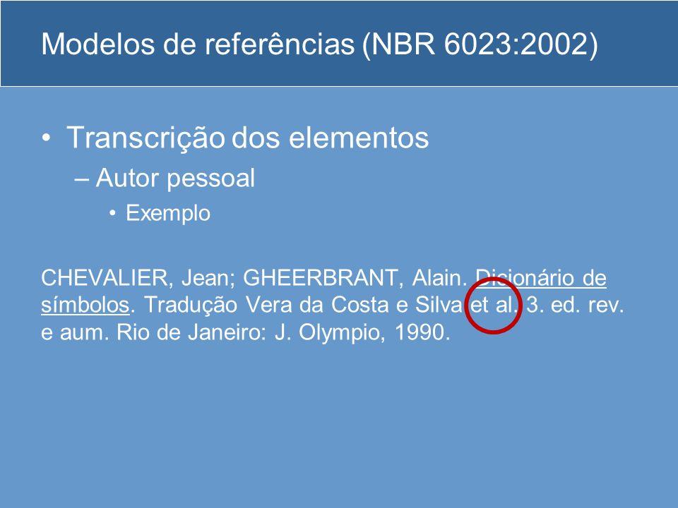 Modelos de referências (NBR 6023:2002) Transcrição dos elementos –Autor pessoal Exemplo CHEVALIER, Jean; GHEERBRANT, Alain. Dicionário de símbolos. Tr