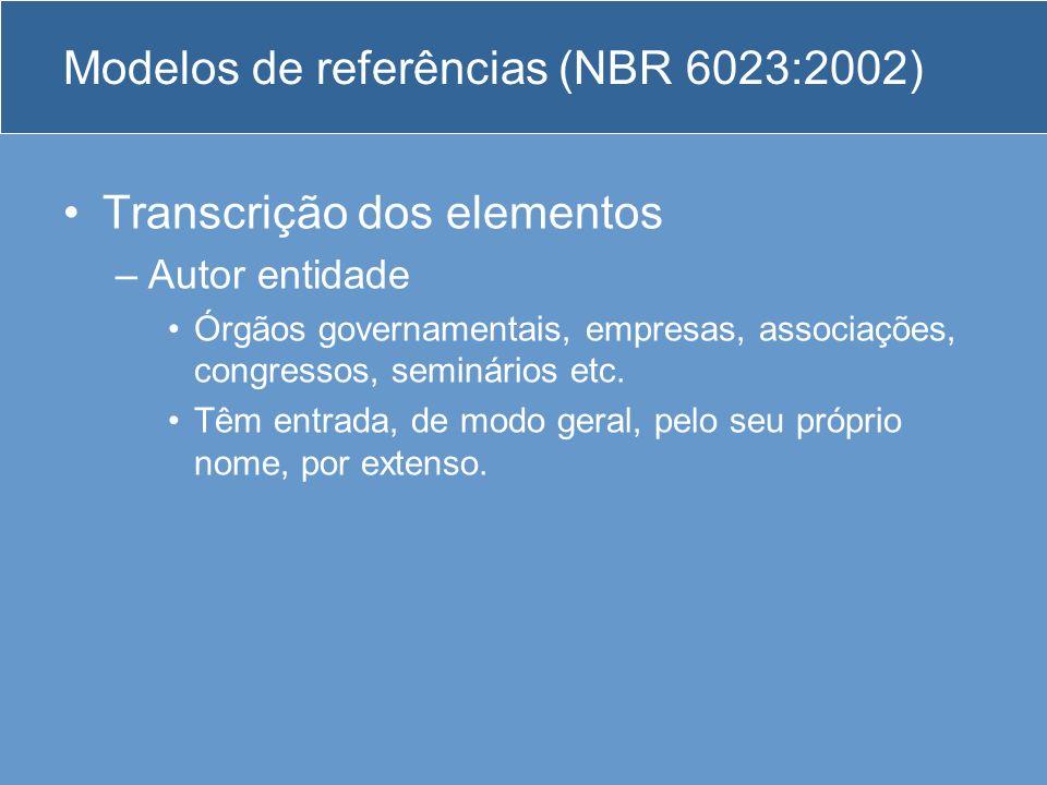 Modelos de referências (NBR 6023:2002) Transcrição dos elementos –Autor entidade Órgãos governamentais, empresas, associações, congressos, seminários