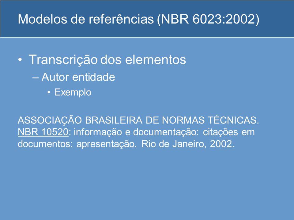 Modelos de referências (NBR 6023:2002) Transcrição dos elementos –Autor entidade Exemplo ASSOCIAÇÃO BRASILEIRA DE NORMAS TÉCNICAS. NBR 10520: informaç