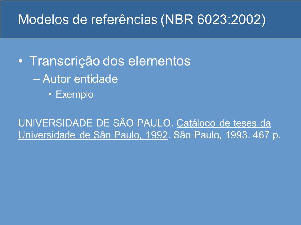 Modelos de referências (NBR 6023:2002) Transcrição dos elementos –Autor entidade Exemplo UNIVERSIDADE DE SÃO PAULO. Catálogo de teses da Universidade
