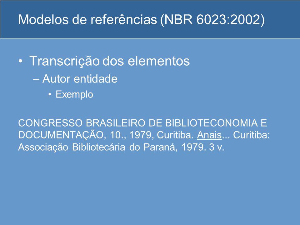 Modelos de referências (NBR 6023:2002) Transcrição dos elementos –Autor entidade Exemplo CONGRESSO BRASILEIRO DE BIBLIOTECONOMIA E DOCUMENTAÇÃO, 10.,