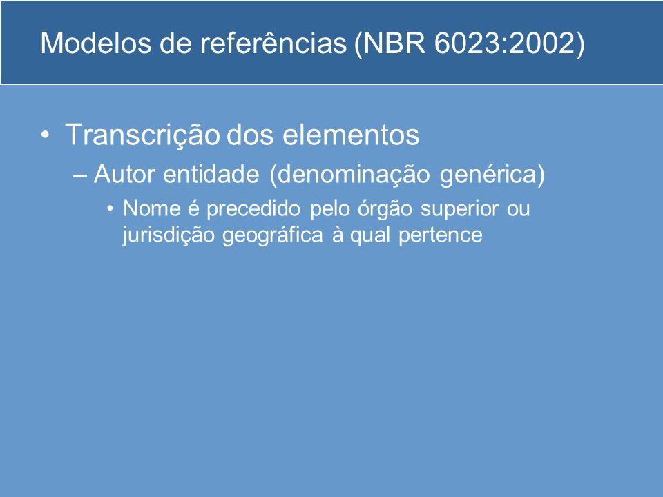 Modelos de referências (NBR 6023:2002) Transcrição dos elementos –Autor entidade (denominação genérica) Nome é precedido pelo órgão superior ou jurisd