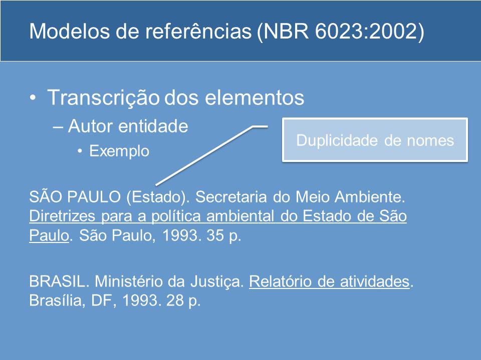 Modelos de referências (NBR 6023:2002) Transcrição dos elementos –Autor entidade Exemplo SÃO PAULO (Estado). Secretaria do Meio Ambiente. Diretrizes p