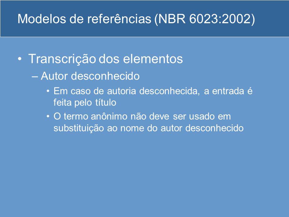 Modelos de referências (NBR 6023:2002) Transcrição dos elementos –Autor desconhecido Em caso de autoria desconhecida, a entrada é feita pelo título O