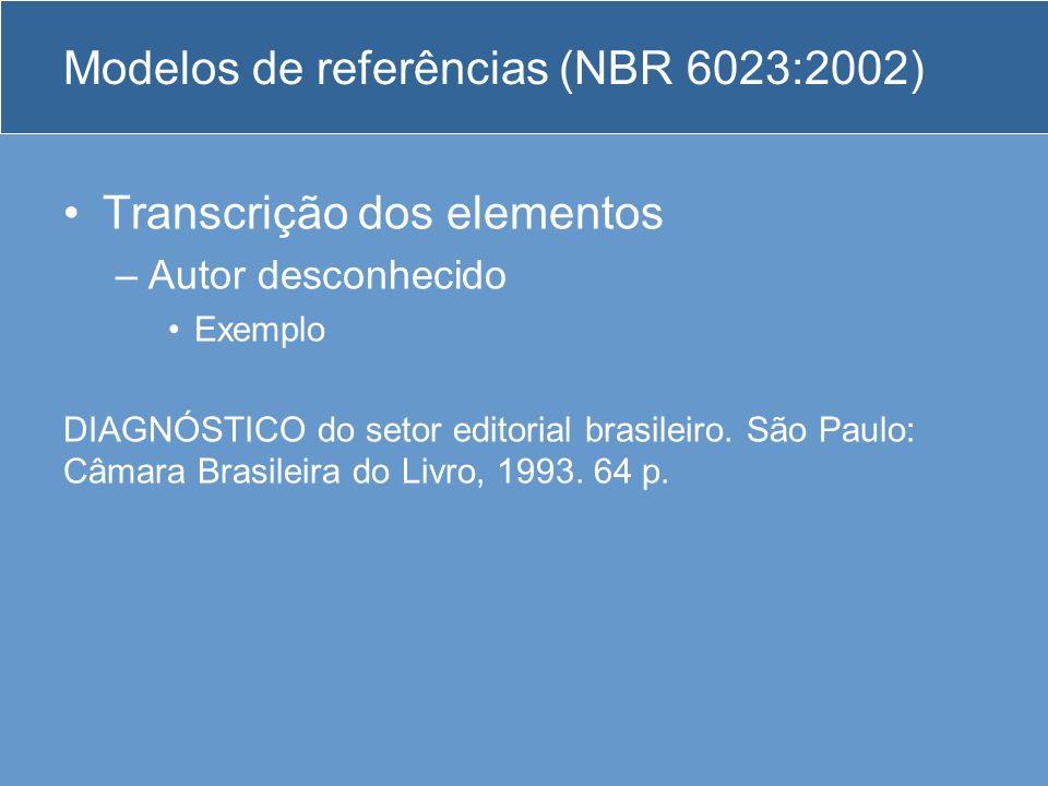 Modelos de referências (NBR 6023:2002) Transcrição dos elementos –Autor desconhecido Exemplo DIAGNÓSTICO do setor editorial brasileiro. São Paulo: Câm
