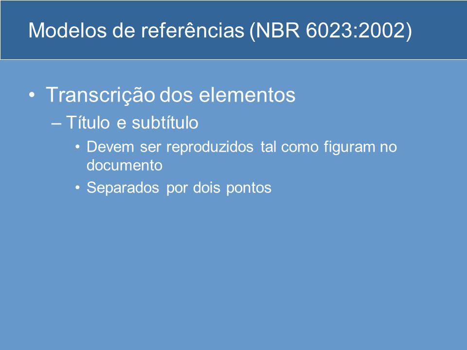 Modelos de referências (NBR 6023:2002) Transcrição dos elementos –Título e subtítulo Devem ser reproduzidos tal como figuram no documento Separados po