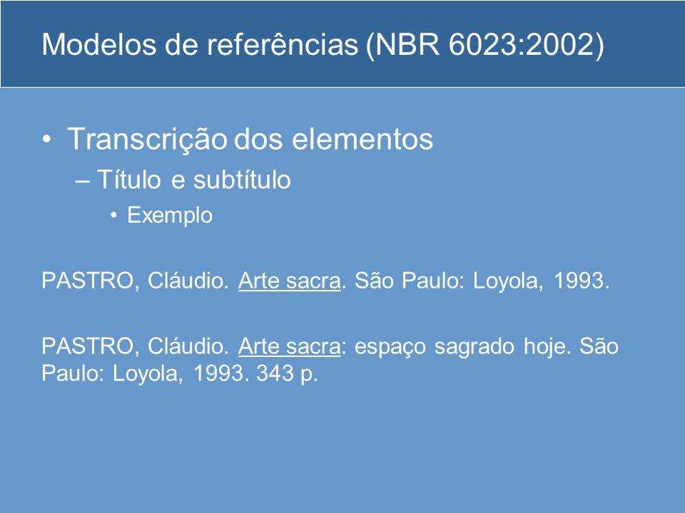 Modelos de referências (NBR 6023:2002) Transcrição dos elementos –Título e subtítulo Exemplo PASTRO, Cláudio. Arte sacra. São Paulo: Loyola, 1993. PAS