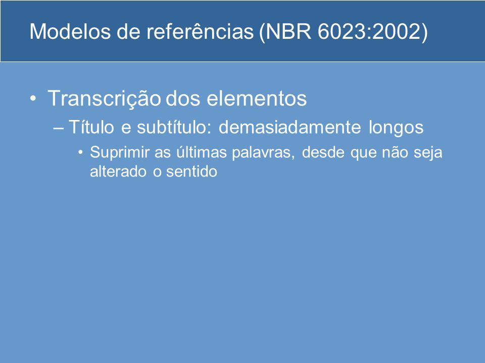 Modelos de referências (NBR 6023:2002) Transcrição dos elementos –Título e subtítulo: demasiadamente longos Suprimir as últimas palavras, desde que nã