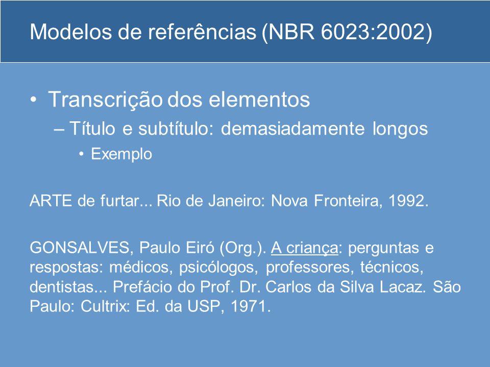 Modelos de referências (NBR 6023:2002) Transcrição dos elementos –Título e subtítulo: demasiadamente longos Exemplo ARTE de furtar... Rio de Janeiro: