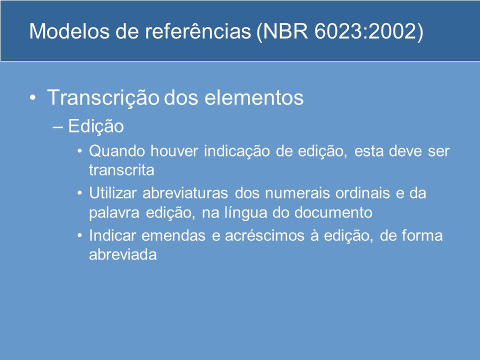 Modelos de referências (NBR 6023:2002) Transcrição dos elementos –Edição Quando houver indicação de edição, esta deve ser transcrita Utilizar abreviat