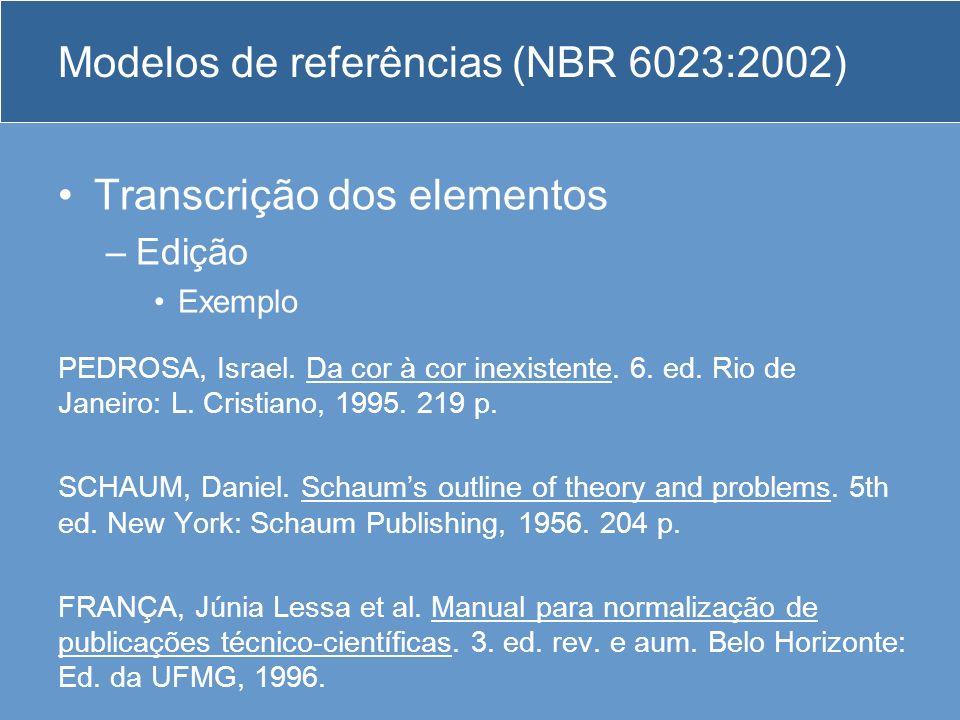 Modelos de referências (NBR 6023:2002) Transcrição dos elementos –Edição Exemplo PEDROSA, Israel. Da cor à cor inexistente. 6. ed. Rio de Janeiro: L.