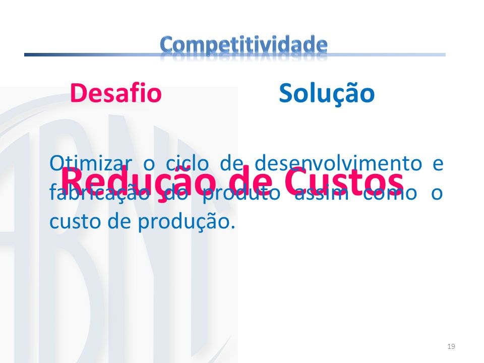 19 Redução de Custos Desafio Otimizar o ciclo de desenvolvimento e fabricação do produto assim como o custo de produção. Solução