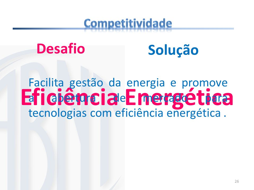 26 Eficiência Energética Desafio Facilita gestão da energia e promove a abertura de mercado para tecnologias com eficiência energética. Solução