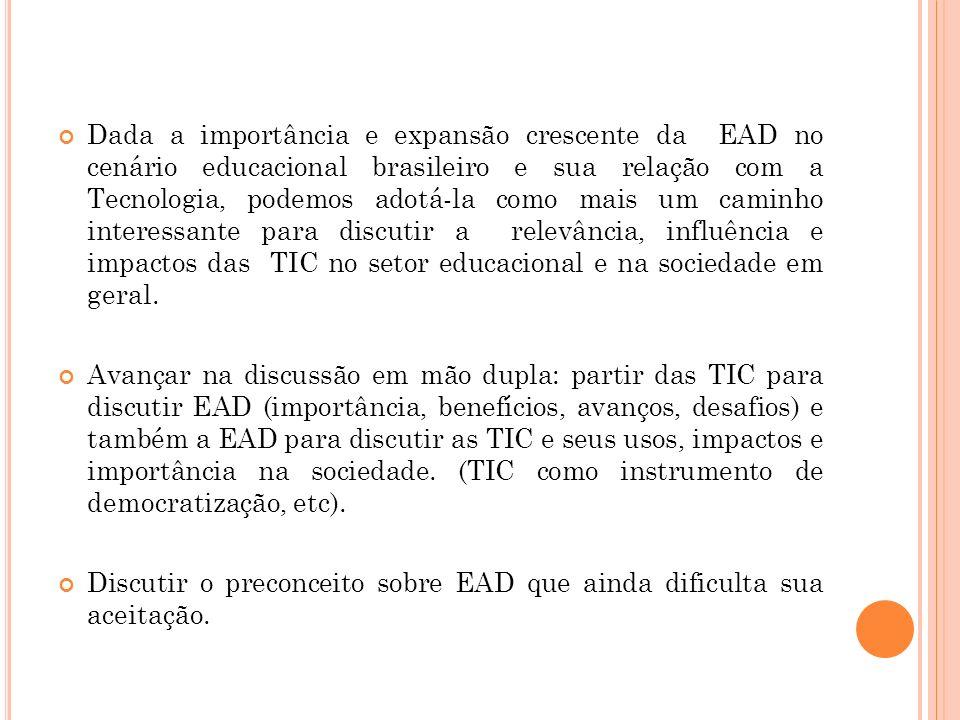 Dada a importância e expansão crescente da EAD no cenário educacional brasileiro e sua relação com a Tecnologia, podemos adotá-la como mais um caminho interessante para discutir a relevância, influência e impactos das TIC no setor educacional e na sociedade em geral.