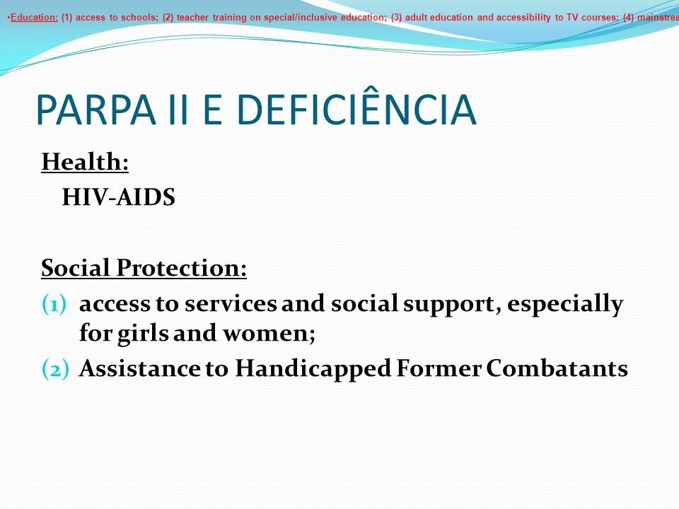 PARPA II E DEFICIÊNCIA Health: HIV-AIDS Social Protection: (1) access to services and social support, especially for girls and women; (2) Assistance t