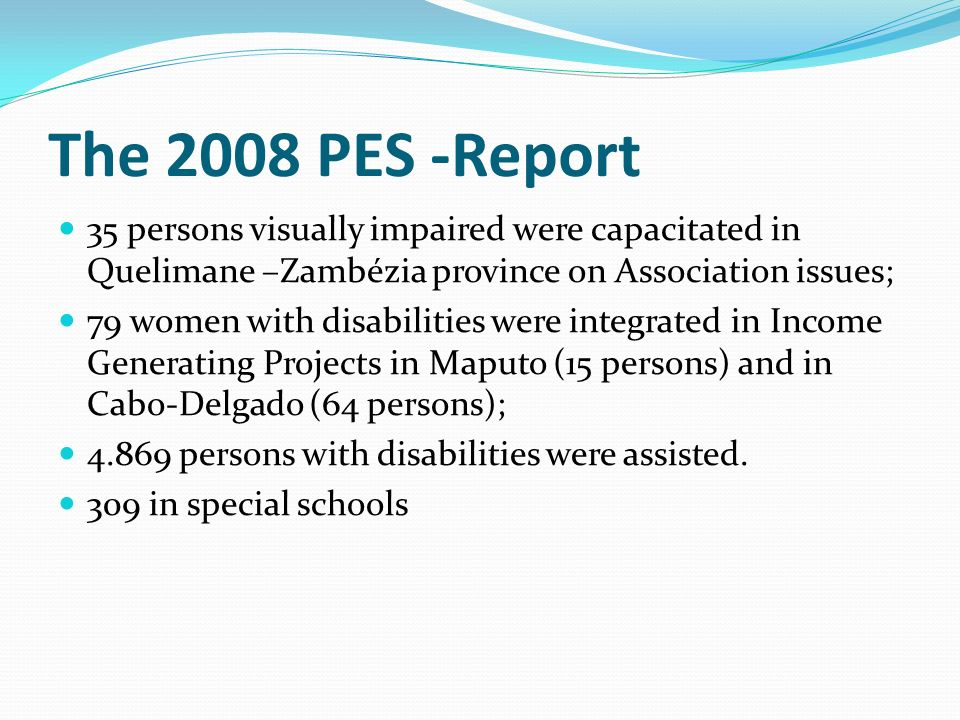 The 2008 PES -Report 35 persons visually impaired were capacitated in Quelimane –Zambézia province on Association issues; 79 women with disabilities w