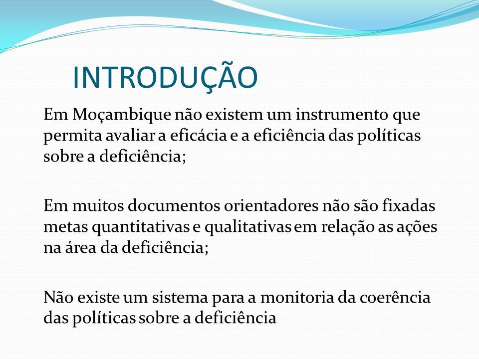 INTRODUÇÃO Em Moçambique não existem um instrumento que permita avaliar a eficácia e a eficiência das políticas sobre a deficiência; Em muitos documentos orientadores não são fixadas metas quantitativas e qualitativas em relação as ações na área da deficiência; Não existe um sistema para a monitoria da coerência das políticas sobre a deficiência