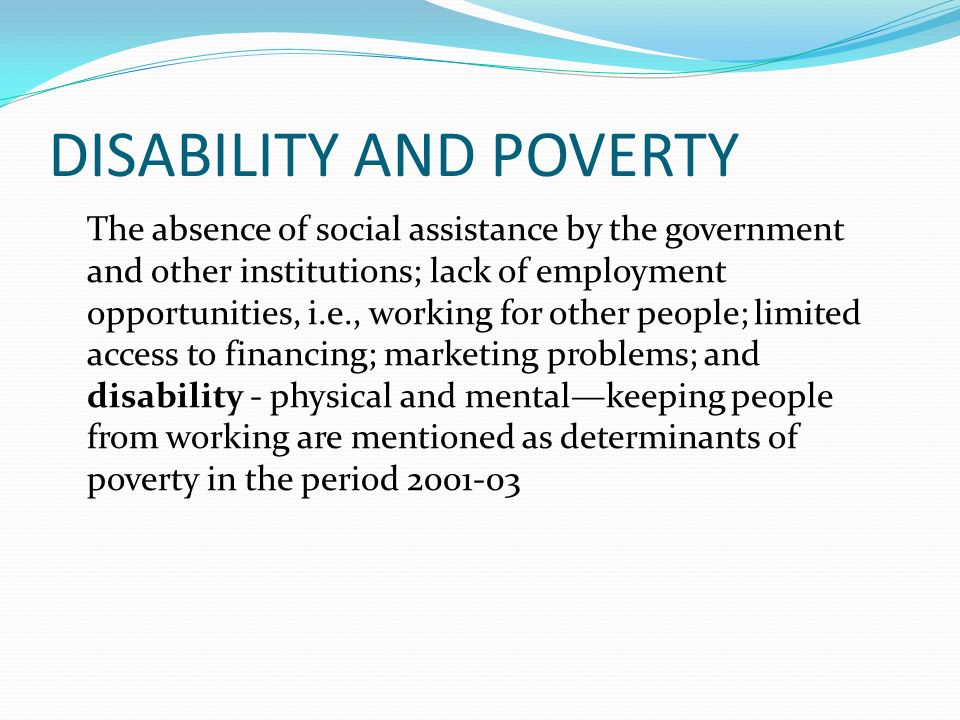 DISABILITY AND POVERTY The absence of social assistance by the government and other institutions; lack of employment opportunities, i.e., working for